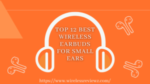 Top 12 Best Wireless Earbuds For Small Ears