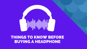 Things to know before buying a Headphone