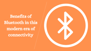 Benefits of Bluetooth in this modern era of connectivity
